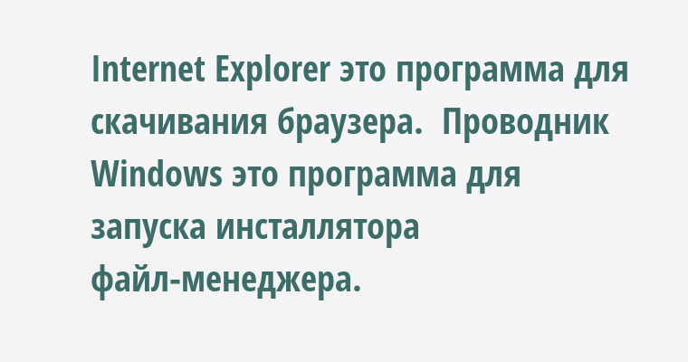 Internet Explorer - это программа для скачивания браузера.  Проводник Windows - это программа для запуска инсталлятора файл-менеджера.