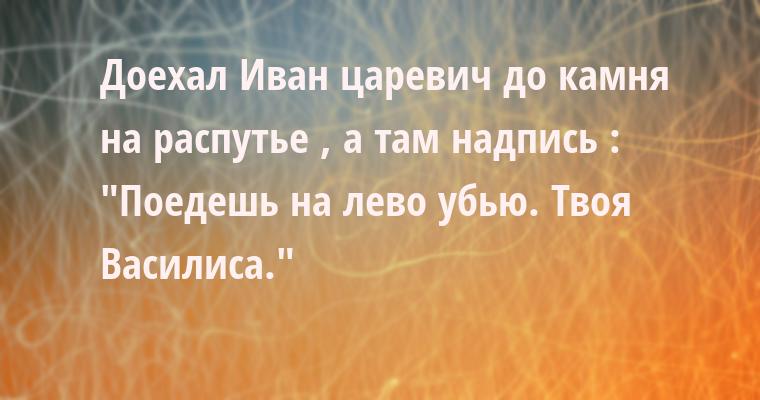 Доехал Иван царевич до камня на распутье , а там надпись :