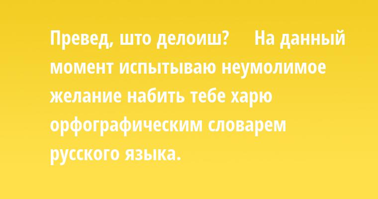 —  Превед, што делоиш?    —  На данный момент испытываю неумолимое желание набить тебе харю орфографическим словарем русского языка.