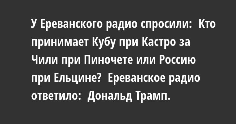 У Ереванского радио спросили:  - Кто принимает Кубу при Кастро за Чили при Пиночете или Россию при Ельцине?  Ереванское радио ответило:  - Дональд Трамп.