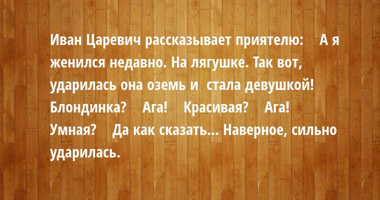 Иван Царевич рассказывает приятелю:   —  А я женился недавно. На лягушке. Так вот, ударилась она оземь — и  стала девушкой!   —  Блондинка?   —  Ага!   —  Красивая?   —  Ага!   —  Умная?   —  Да как сказать... Наверное, сильно ударилась.