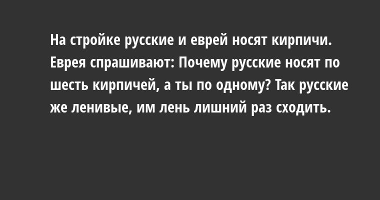 На стройке русские и еврей носят кирпичи. Еврея спрашивают: — Почему русские носят по шесть кирпичей, а ты по одному? — Так русские же ленивые, им лень лишний раз сходить.
