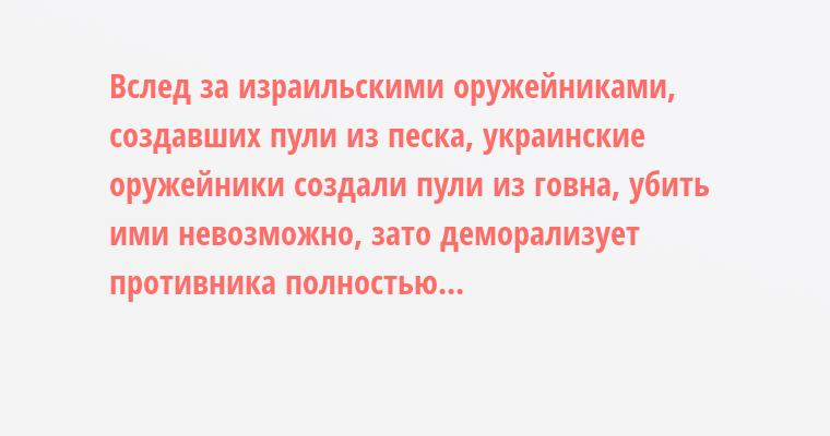 Вслед за израильскими оружейниками, создавших пули из песка, украинские оружейники создали пули из говна, убить ими невозможно, зато деморализует противника полностью...