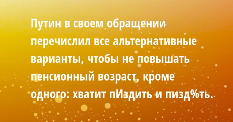 Путин в своем обращении перечислил все альтернативные варианты, чтобы не повышать пенсионный возраст, кроме одного: хватит пИздить и пизд%ть.
