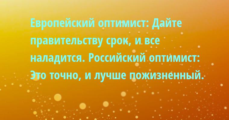 Европейский оптимист: — Дайте правительству срок, и все наладится. Российский оптимист: — Это точно, и лучше — пожизненный.