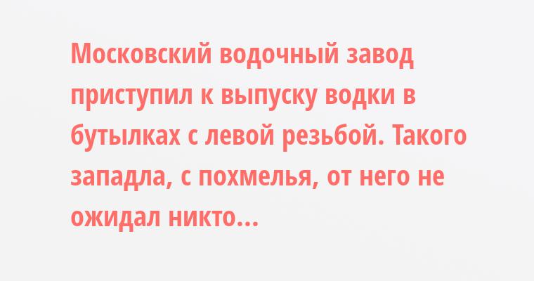Московский водочный завод приступил к выпуску водки в бутылках с левой резьбой. Такого западла, с похмелья, от него не ожидал никто...
