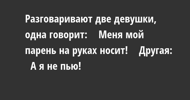 Разговаривают две девушки, одна говорит:    — Меня мой парень на руках носит!    Другая:    — А я не пью!