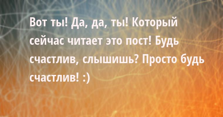 Вот ты! Да, да, ты! Который сейчас читает это пост! Будь счастлив, слышишь? Просто будь счастлив! :)