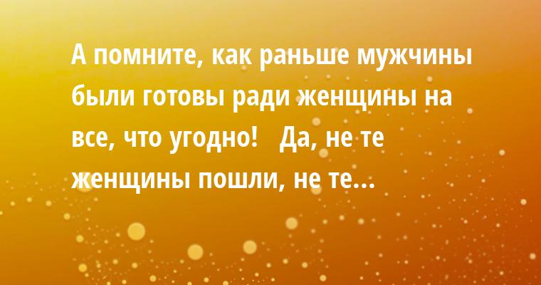 — А помните, как раньше мужчины были готовы ради женщины на все, что угодно!   — Да, не те женщины пошли, не те...