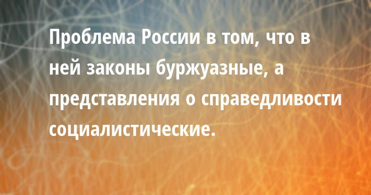 Проблема России в том, что в ней законы буржуазные, а представления о справедливости социалистические.