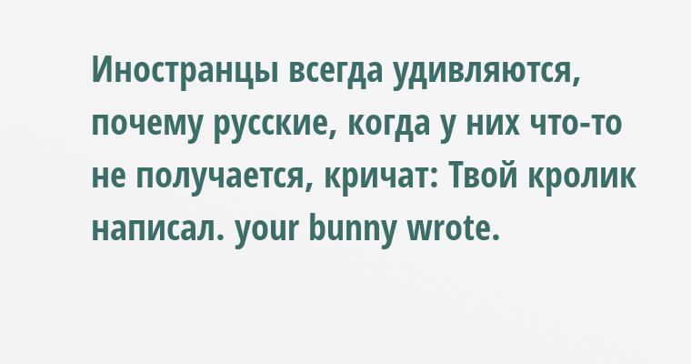 Иностранцы всегда удивляются, почему русские, когда у них что-то не получается, кричат: Твой кролик написал. уour bunnу wrotе.