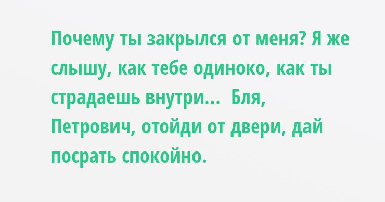 — Почему ты закрылся от меня? Я же слышу, как тебе одиноко, как ты страдаешь внутри...  — Бля, Петрович, отойди от двери, дай посрать спокойно.