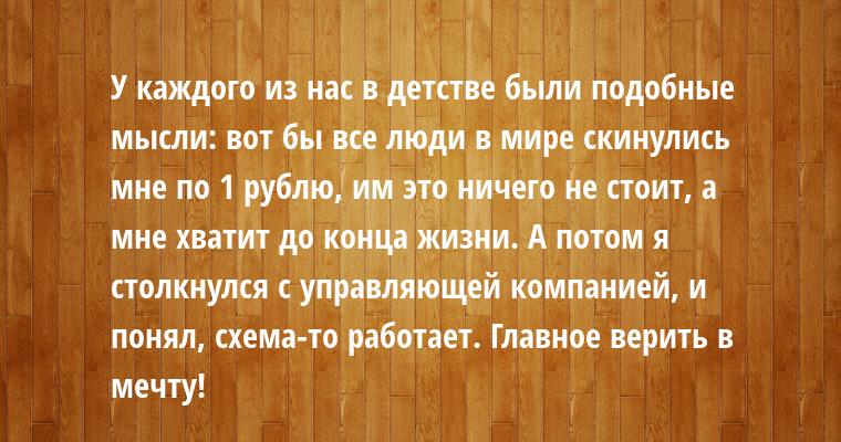 У каждого из нас в детстве были подобные мысли: вот бы все люди в мире скинулись мне по 1 рублю, им это ничего не стоит, а мне хватит до конца жизни. А потом я столкнулся с управляющей компанией, и понял, схема-то работает. Главное верить в мечту!