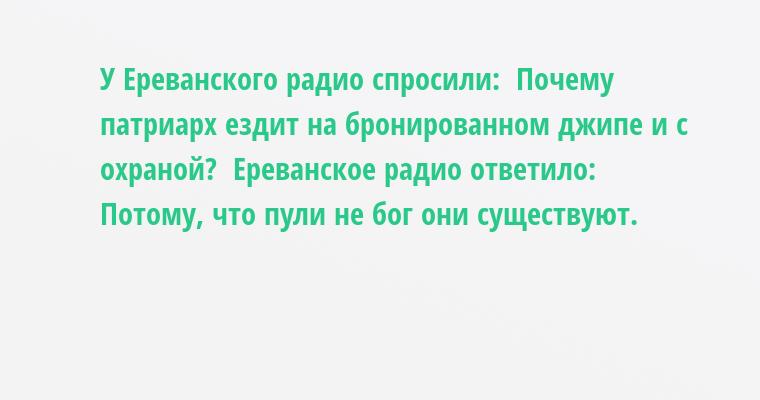 У Ереванского радио спросили:  - Почему патриарх ездит на бронированном джипе и с охраной?  Ереванское радио ответило:  - Потому, что пули не бог - они существуют.