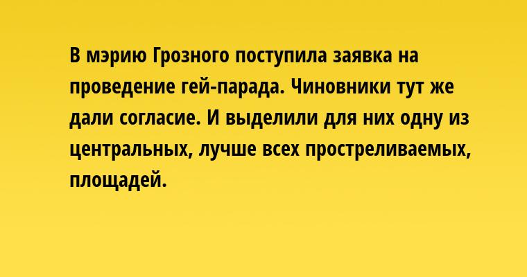 В мэрию Грозного поступила заявка на проведение гей-парада. Чиновники тут же дали согласие. И выделили для них одну из центральных, лучше всех простреливаемых, площадей.