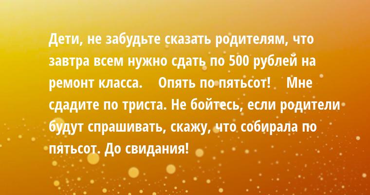 - Дети, не забудьте сказать родителям, что завтра всем нужно сдать по 500 рублей на ремонт класса.    - Опять по пятьсот!    - Мне сдадите по триста. Не бойтесь, если родители будут спрашивать, скажу, что собирала по пятьсот. До свидания!
