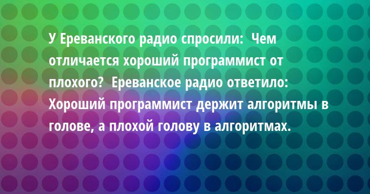 У Ереванского радио спросили:  - Чем отличается хороший программист от плохого?  Ереванское радио ответило:  - Хороший программист держит алгоритмы в голове, а плохой - голову в алгоритмах.