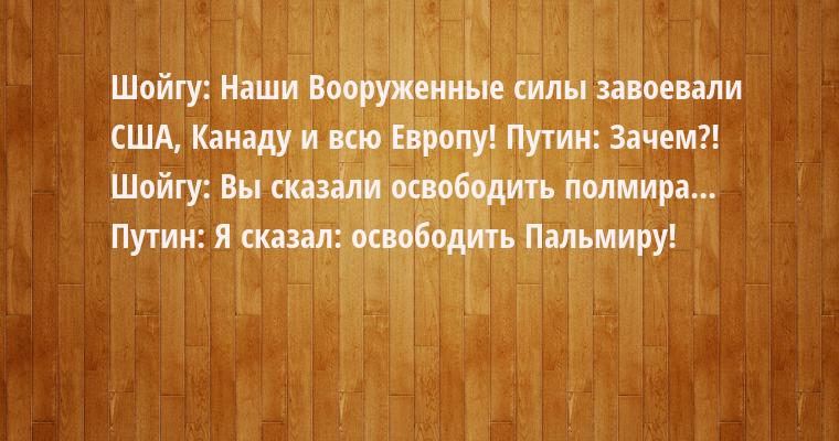 Шойгу: — Наши Вооруженные силы завоевали США, Канаду и всю Европу! Путин: — Зачем?! Шойгу: — Вы сказали освободить полмира... Путин: — Я сказал: освободить Пальмиру!