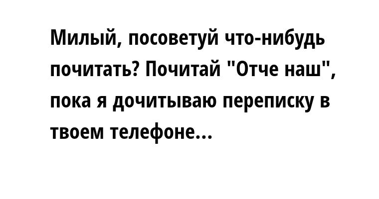 — Милый, посоветуй что-нибудь почитать? — Почитай