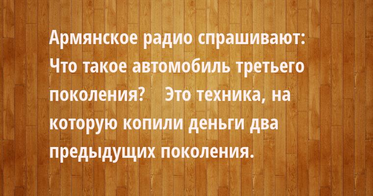 Армянское радио спрашивают:    — Что такое автомобиль третьего поколения?    — Это техника, на которую копили деньги два предыдущих поколения.