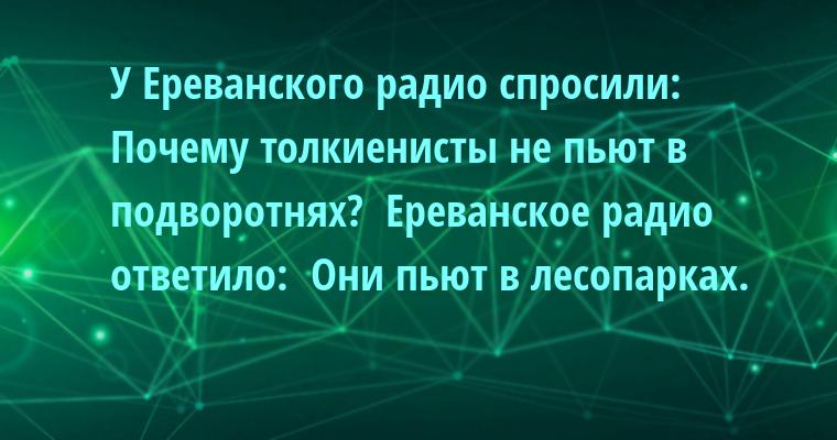 У Ереванского радио спросили:  - Почему толкиенисты не пьют в подворотнях?  Ереванское радио ответило:  - Они пьют в лесопарках.
