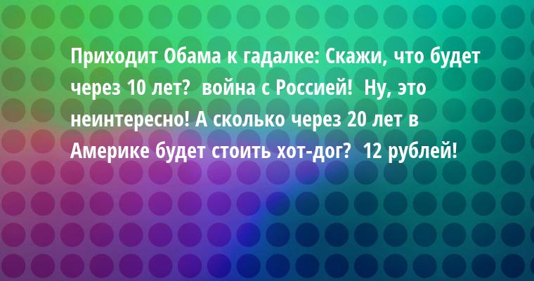 Приходит Обама к гадалке: — Скажи, что будет через 10 лет? —  война с Россией! —  Ну, это неинтересно! А сколько через 20 лет в Америке будет стоить хот-дог? —  12 рублей!