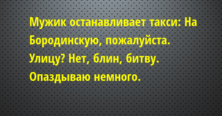 Мужик останавливает такси: — На Бородинскую, пожалуйста. — Улицу? — Нет, блин, битву. Опаздываю немного.
