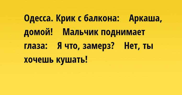Одесса. Крик с балкона:    - Аркаша, домой!    Мальчик поднимает глаза:    - Я что, замерз?    - Нет, ты хочешь кушать!