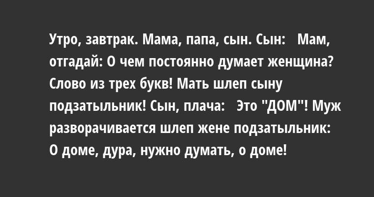 Утро, завтрак. Мама, папа, сын. Сын:  —  Мам, отгадай: О чем постоянно думает женщина? Слово из трех букв! Мать шлеп сыну подзатыльник! Сын, плача:  —  Это —