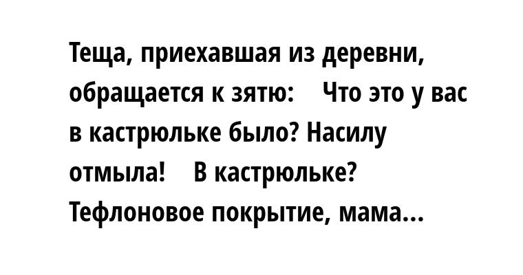 Теща, приехавшая из деревни, обращается к зятю:    — Что это у вас в кастрюльке было? Насилу отмыла!    — В кастрюльке? Тефлоновое покрытие, мама...