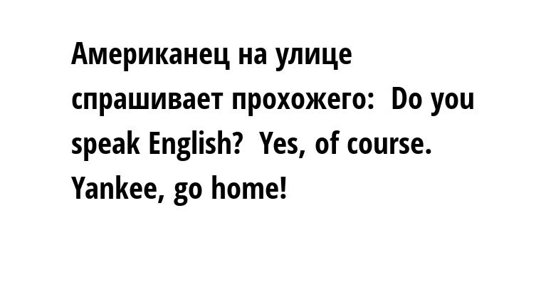 Американец на улице спрашивает прохожего:  - Do you speak English?  - Yes, of course. Yankee, go home!