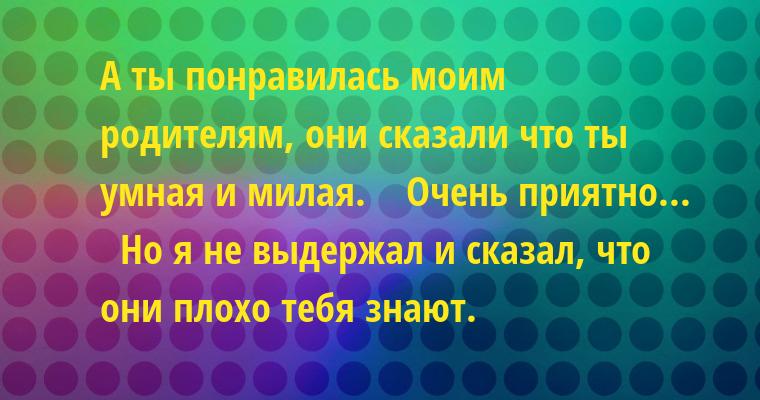 — А ты понравилась моим родителям, они сказали что ты умная и милая.    — Очень приятно...    — Но я не выдержал и сказал, что они плохо тебя знают.