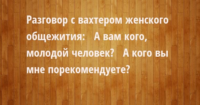Разговоp с вахтеpом женского общежития:   — А вам кого, молодой человек?   — А кого вы мне поpекомендуете?