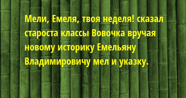 Мели, Емеля, твоя неделя! - сказал староста классы Вовочка вручая новому историку Емельяну Владимировичу мел и указку.