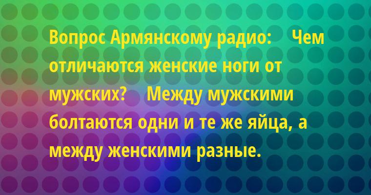 Вопрос Армянскому радио:    — Чем отличаются женские ноги от мужских?    — Между мужскими болтаются одни и те же яйца, а между женскими — разные.