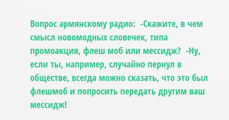 Вопрос армянскому радио:  -Скажите, в чем смысл новомодных словечек, типа промоакция, флеш моб или мессидж?  -Ну, если ты, например, случайно пернул в обществе, всегда можно сказать, что это был флешмоб и попросить передать другим ваш мессидж!
