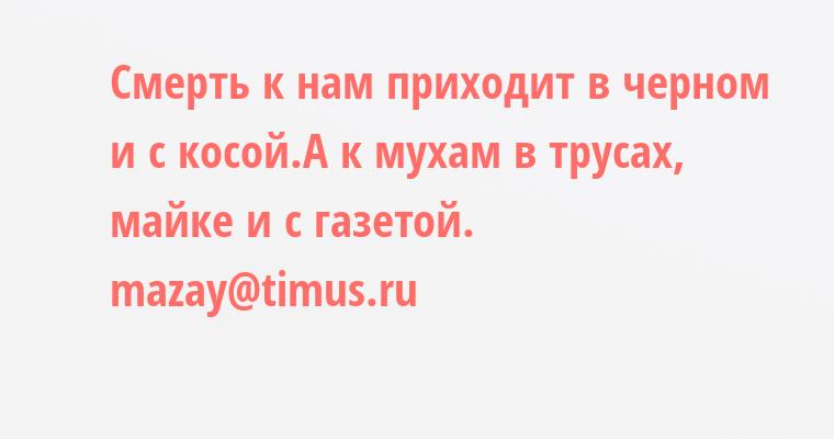 Смерть к нам приходит в черном и с косой.А к мухам - в трусах, майке и с газетой.    mazay@timus.ru