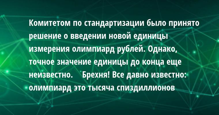 —  Комитетом по стандартизации было принято решение о введении новой единицы измерения — олимпиард рублей. Однако, точное значение единицы до конца еще неизвестно.   —  Брехня! Все давно известно: олимпиард — это тысяча спиздиллионов