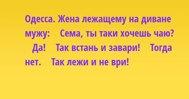 Одесса. Жена — лежащему на диване мужу:    — Сема, ты таки хочешь чаю?    — Да!    — Так встань и завари!    — Тогда нет.    — Так лежи и не ври!