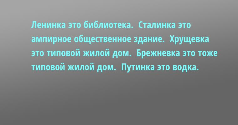 Ленинка - это библиотека.  Сталинка - это ампирное общественное здание.  Хрущевка - это типовой жилой дом.  Брежневка - это тоже типовой жилой дом.  Путинка - это водка.