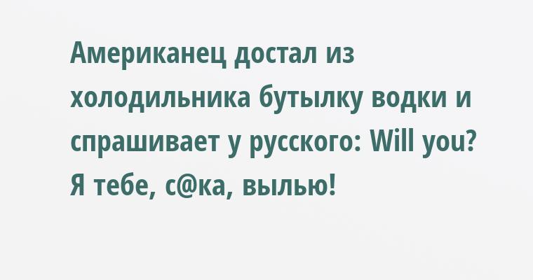 Американец достал из холодильника бутылку водки и спрашивает у русского: — Will уоu? — Я тебе, с@ка, вылью!