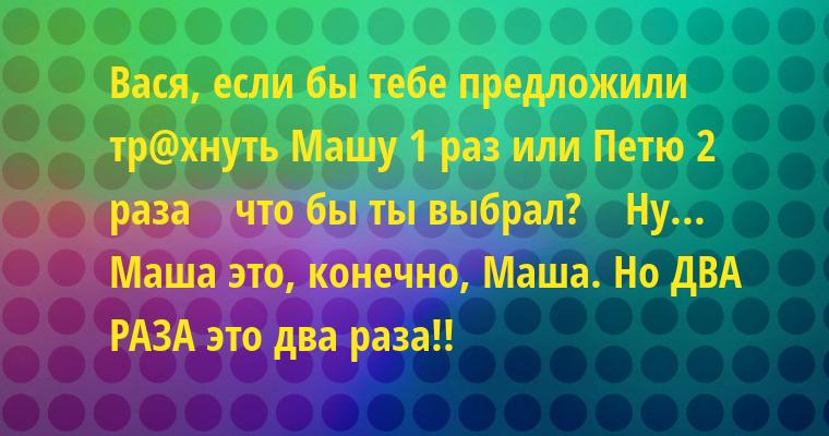 — Вася, если бы тебе предложили тр@хнуть Машу 1 раз или Петю 2 раза    — что бы ты выбрал?    — Ну... Маша — это, конечно, Маша. Но ДВА РАЗА — это два раза!!
