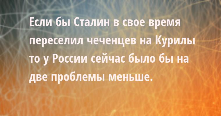 Если бы Сталин в свое время переселил чеченцев на Курилы — то у России сейчас было бы на две проблемы меньше.