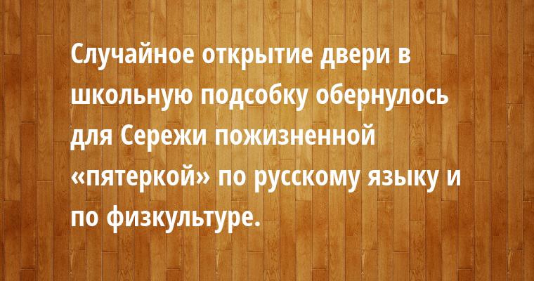 Случайное открытие двери в школьную подсобку обернулось для Сережи пожизненной «пятеркой» по русскому языку и по физкультуре.