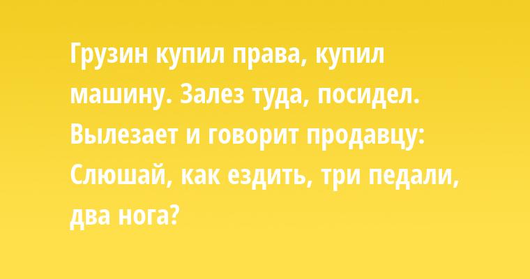 Грузин купил права, купил машину. Залез туда, посидел. Вылезает и говорит продавцу: - Слюшай, как ездить, - три педали, два нога?