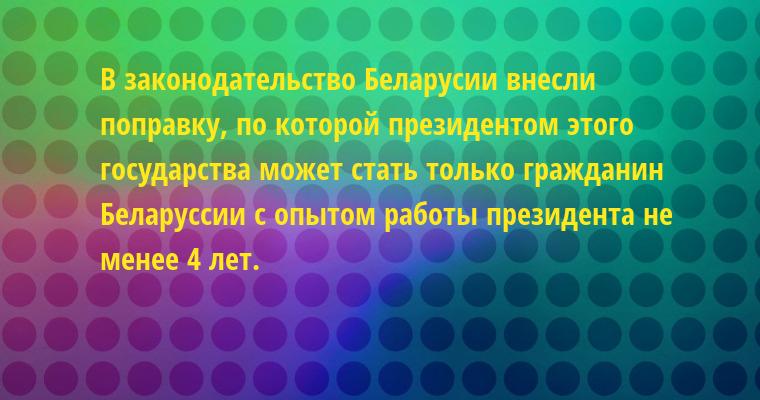 В законодательство Беларусии внесли поправку, по которой президентом этого государства может стать только гражданин Беларуссии с опытом работы президента не менее 4 лет.