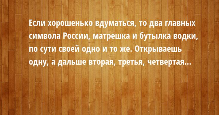 Если хорошенько вдуматься, то два главных символа России, матрешка и бутылка водки, по сути своей одно и то же. Открываешь одну, а дальше — вторая, третья, четвертая...