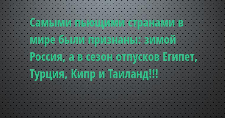 Самыми пьющими странами в мире были признаны: зимой - Россия, а в сезон отпусков - Египет, Турция, Кипр и Таиланд!!!