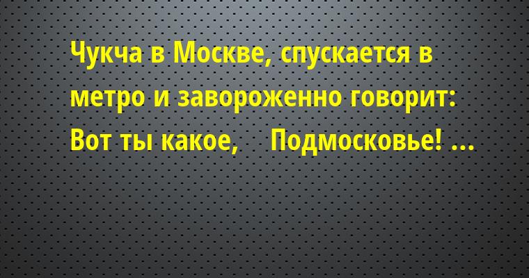 Чукча в Москве, спускается в метро и завороженно говорит: — Вот ты какое,    Подмосковье! ...