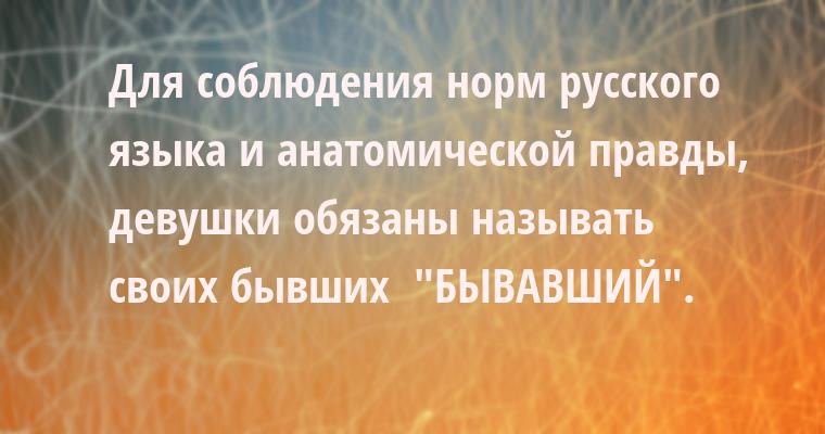 Для соблюдения норм русского языка и анатомической правды, девушки обязаны называть своих бывших